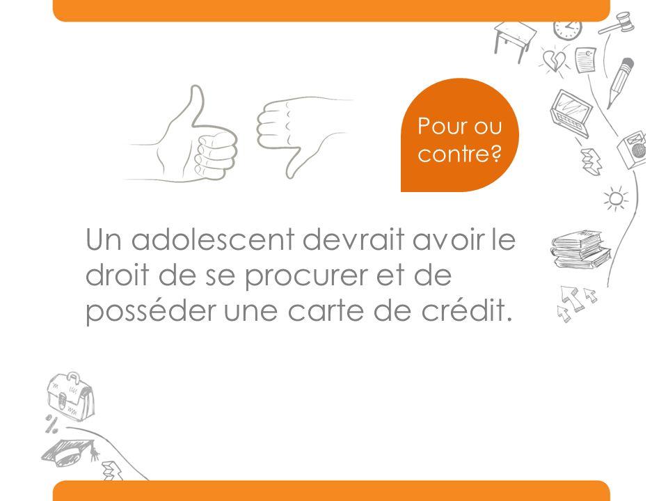 Un adolescent devrait avoir le droit de se procurer et de posséder une carte de crédit. Pour ou contre?
