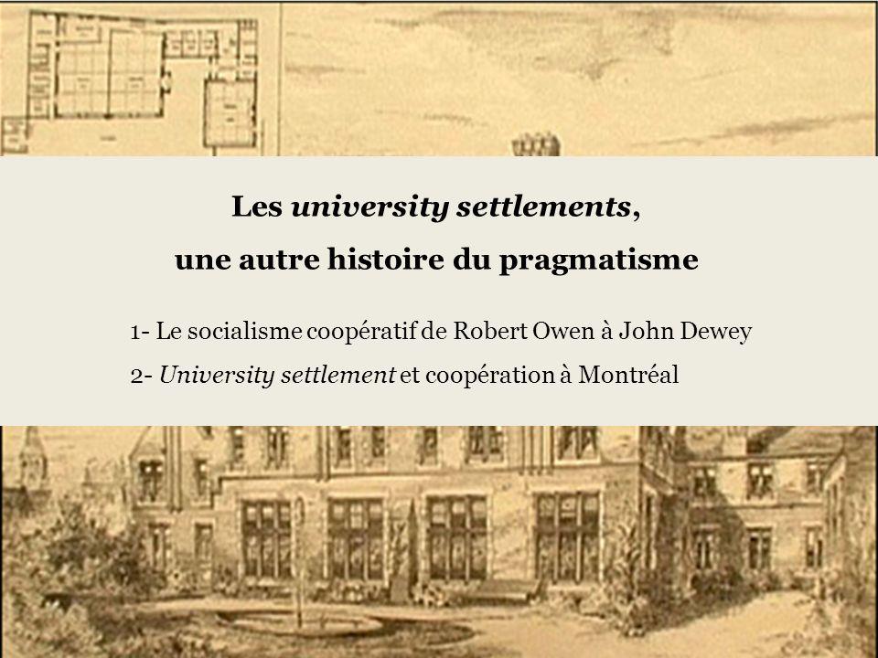 Les university settlements, une autre histoire du pragmatisme 1- Le socialisme coopératif de Robert Owen à John Dewey 2- University settlement et coopération à Montréal