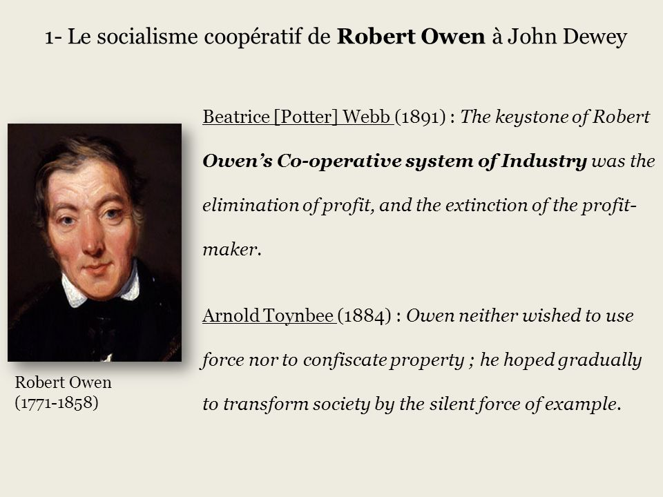 Robert Owen (1771-1858) 1- Le socialisme coopératif de Robert Owen à John Dewey Beatrice [Potter] Webb (1891) : The keystone of Robert Owens Co-operative system of Industry was the elimination of profit, and the extinction of the profit- maker.