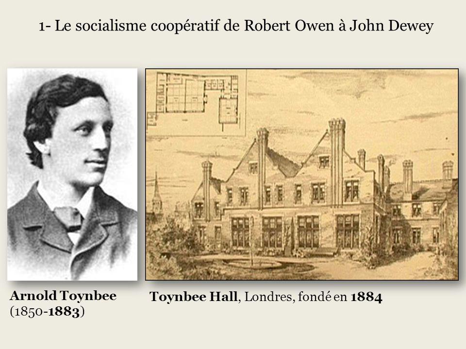 Arnold Toynbee (1850-1883) Toynbee Hall, Londres, fondé en 1884 1- Le socialisme coopératif de Robert Owen à John Dewey