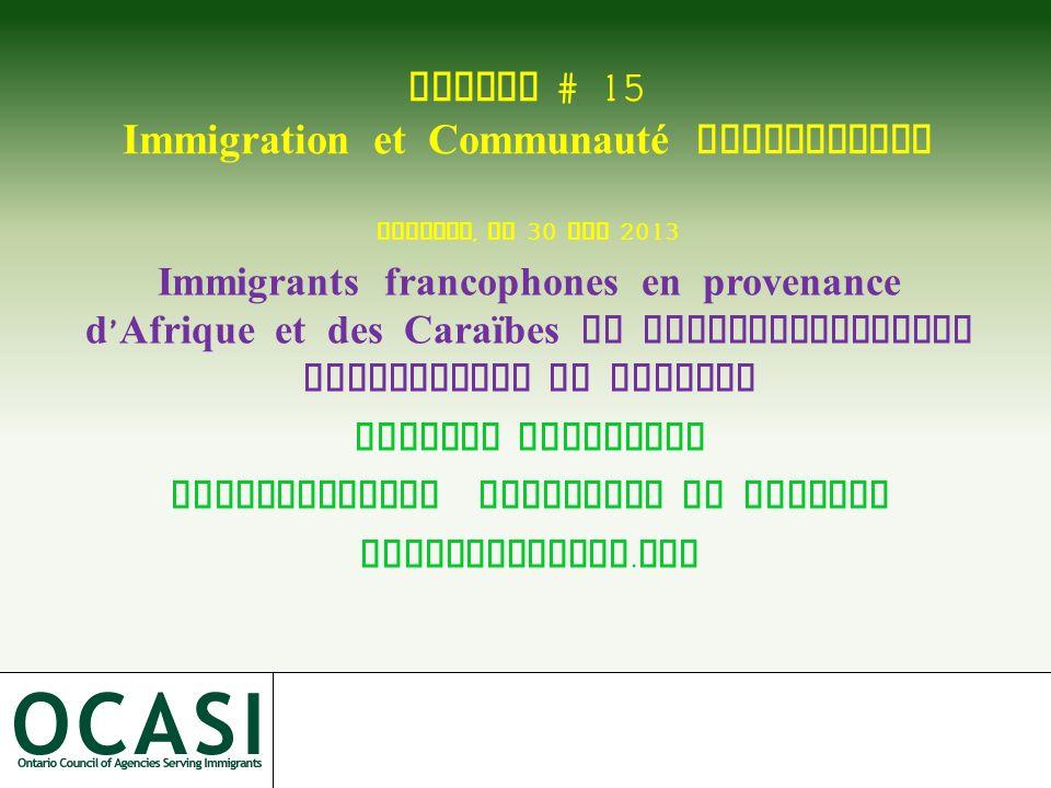 CdnImm # 15 Immigration et Communauté francophone Toronto, le 30 mai 2013 Immigrants francophones en provenance d Afrique et des Caraïbes et repositio