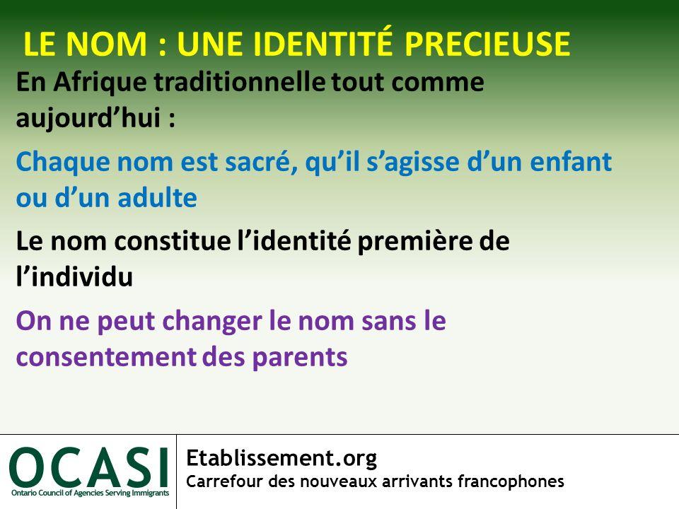 Etablissement.org Carrefour des nouveaux arrivants francophones LE NOM : UNE IDENTITÉ PRECIEUSE En Afrique traditionnelle tout comme aujourdhui : Chaq