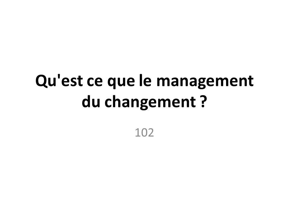 Qu est ce que le management du changement ? 102