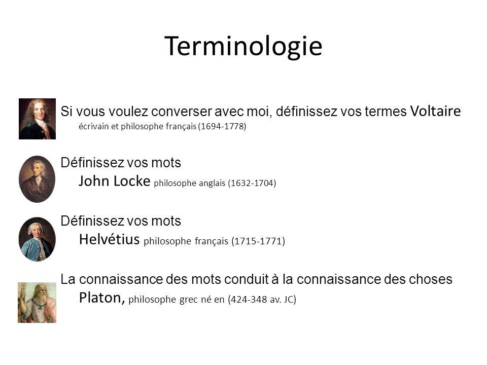 Terminologie Si vous voulez converser avec moi, définissez vos termes Voltaire écrivain et philosophe français (1694-1778) Définissez vos mots John Locke philosophe anglais (1632-1704) Définissez vos mots Helvétius philosophe français (1715-1771) La connaissance des mots conduit à la connaissance des choses Platon, philosophe grec né en (424-348 av.