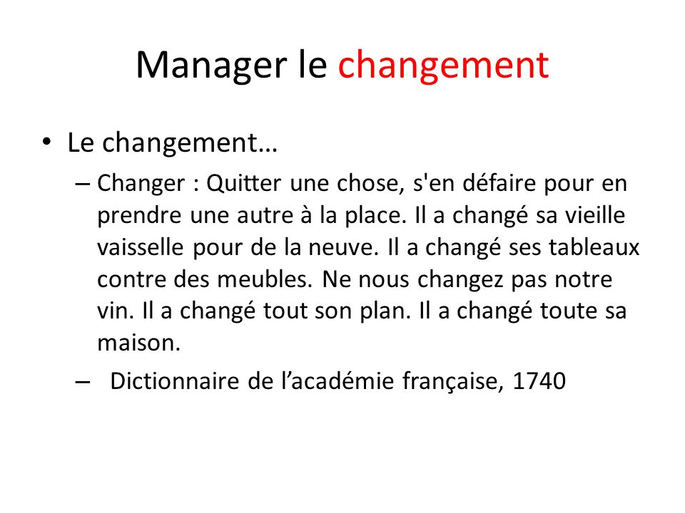 Manager le changement Le changement… – Changer : Quitter une chose, s en défaire pour en prendre une autre à la place.