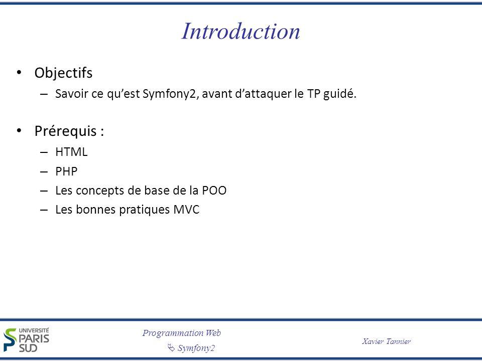 Programmation Web Symfony2 Xavier Tannier Introduction Objectifs – Savoir ce quest Symfony2, avant dattaquer le TP guidé. Prérequis : – HTML – PHP – L