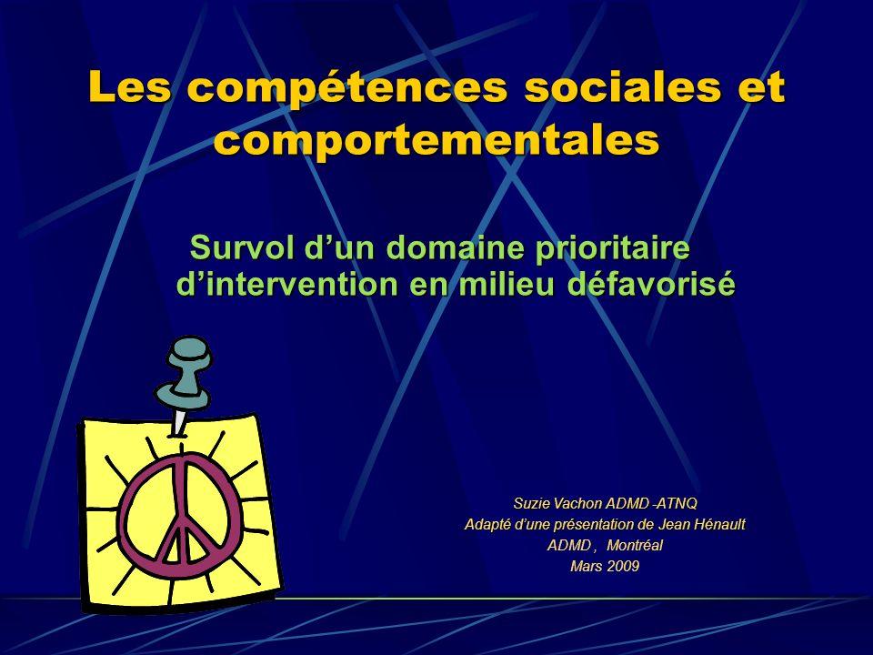 Survol dun domaine prioritaire dintervention en milieu défavorisé Les compétences sociales et comportementales Suzie Vachon ADMD -ATNQ Adapté dune présentation de Jean Hénault ADMD, Montréal Mars 2009