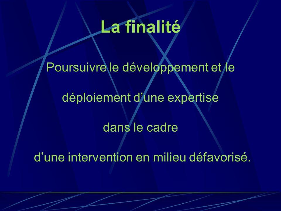 La finalité Poursuivre le développement et le déploiement dune expertise dans le cadre dune intervention en milieu défavorisé.