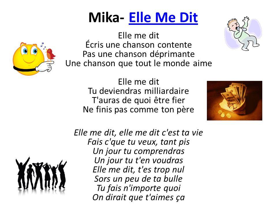 Mika- Elle Me DitElle Me Dit Elle me dit Écris une chanson contente Pas une chanson déprimante Une chanson que tout le monde aime Elle me dit Tu devie