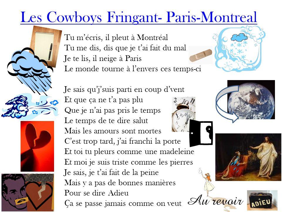Les Cowboys Fringant- Paris-Montreal Tu mécris, il pleut à Montréal Tu me dis, dis que je tai fait du mal Je te lis, il neige à Paris Le monde tourne
