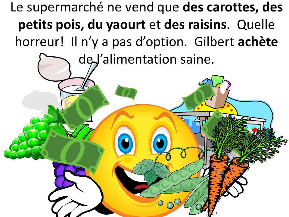 Le supermarché ne vend que des carottes, des petits pois, du yaourt et des raisins. Quelle horreur! Il ny a pas doption. Gilbert achète de lalimentati