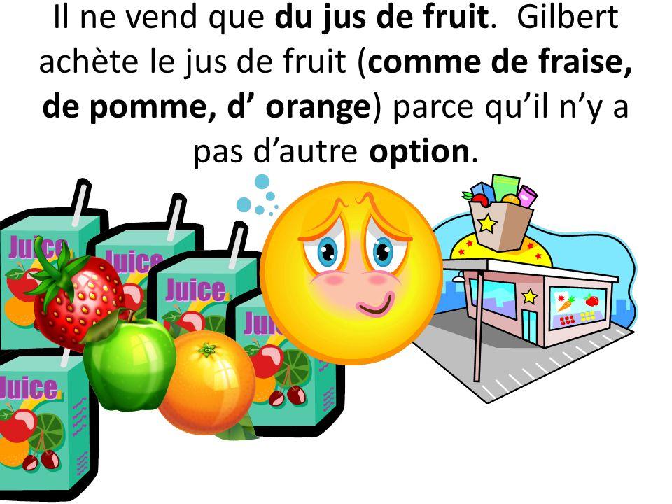 Il ne vend que du jus de fruit. Gilbert achète le jus de fruit (comme de fraise, de pomme, d orange) parce quil ny a pas dautre option.