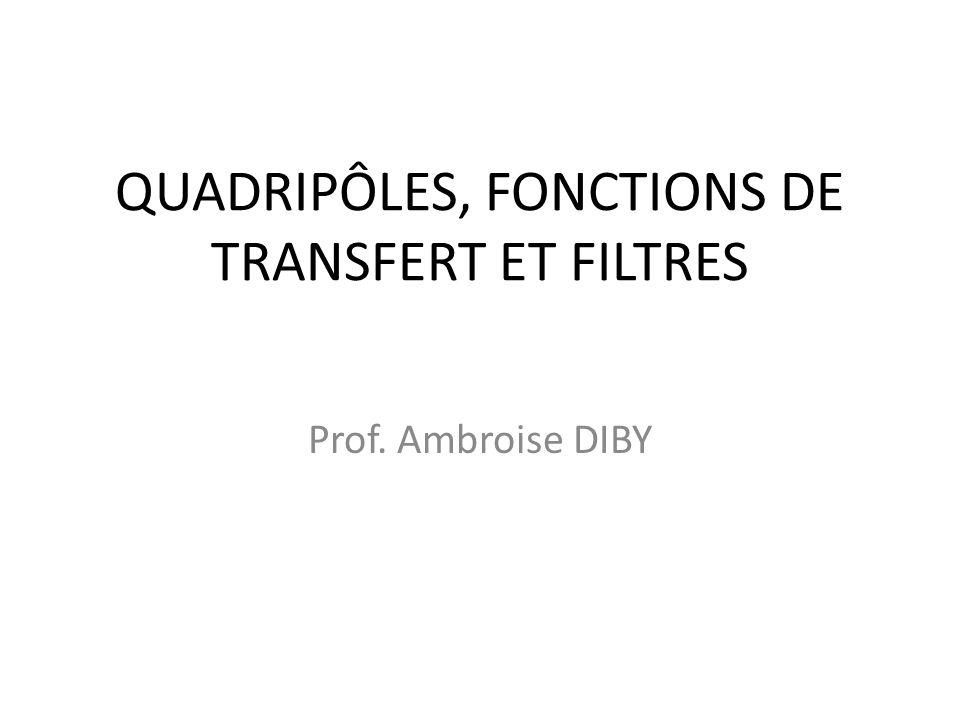 QUADRIPÔLES, FONCTIONS DE TRANSFERT ET FILTRES Prof. Ambroise DIBY