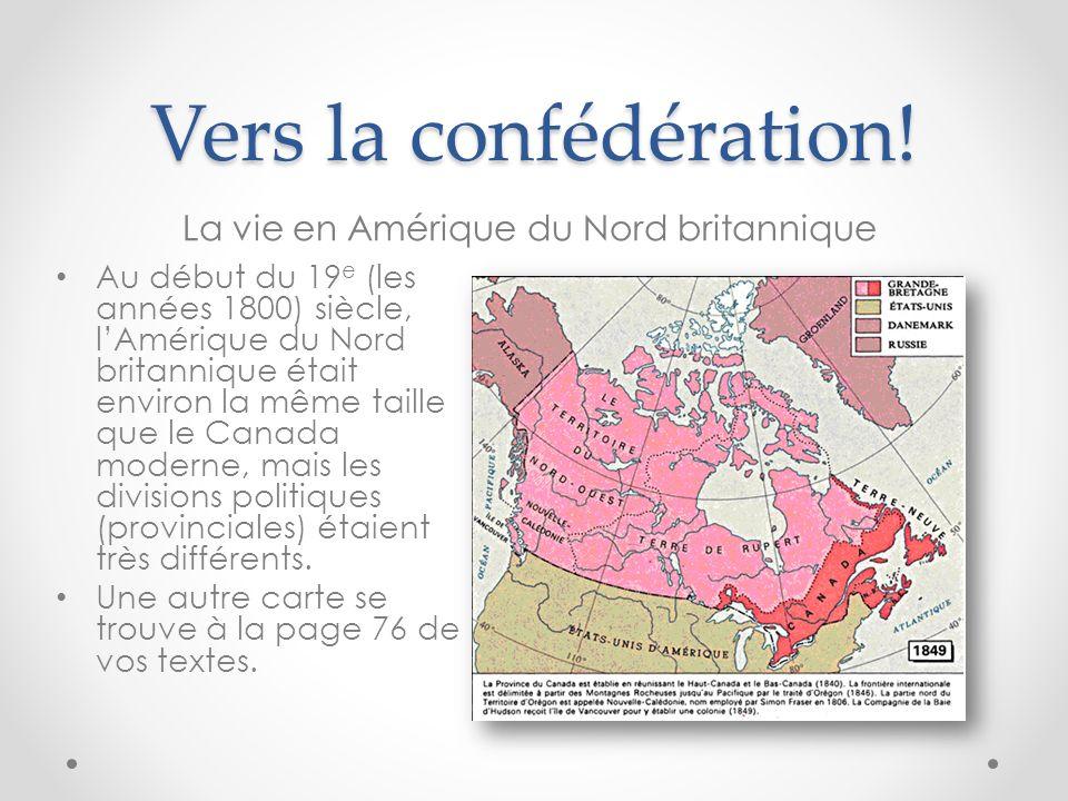 Vers la confédération! La vie en Amérique du Nord britannique Au début du 19 e (les années 1800) siècle, lAmérique du Nord britannique était environ l