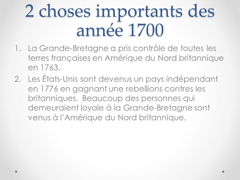 2 choses importants des année 1700 1.La Grande-Bretagne a pris contrôle de toutes les terres françaises en Amérique du Nord britannique en 1763. 2.Les