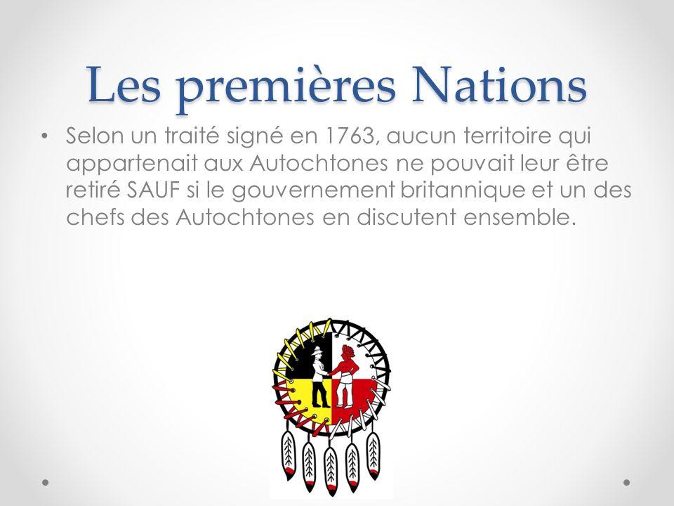 Les premières Nations Selon un traité signé en 1763, aucun territoire qui appartenait aux Autochtones ne pouvait leur être retiré SAUF si le gouvernem