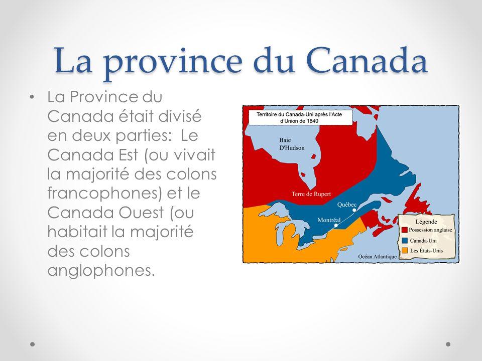 La province du Canada La Province du Canada était divisé en deux parties: Le Canada Est (ou vivait la majorité des colons francophones) et le Canada O