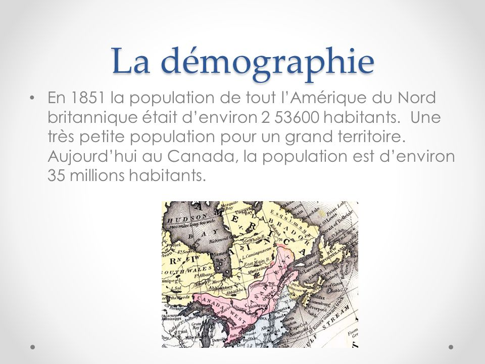 La démographie En 1851 la population de tout lAmérique du Nord britannique était denviron 2 53600 habitants. Une très petite population pour un grand