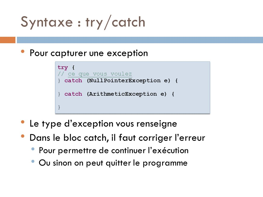 Syntaxe : try/catch Pour capturer une exception Le type dexception vous renseigne Dans le bloc catch, il faut corriger lerreur Pour permettre de continuer lexécution Ou sinon on peut quitter le programme try { // ce que vous voulez } catch (NullPointerException e) { } catch (ArithmeticException e) { } try { // ce que vous voulez } catch (NullPointerException e) { } catch (ArithmeticException e) { }