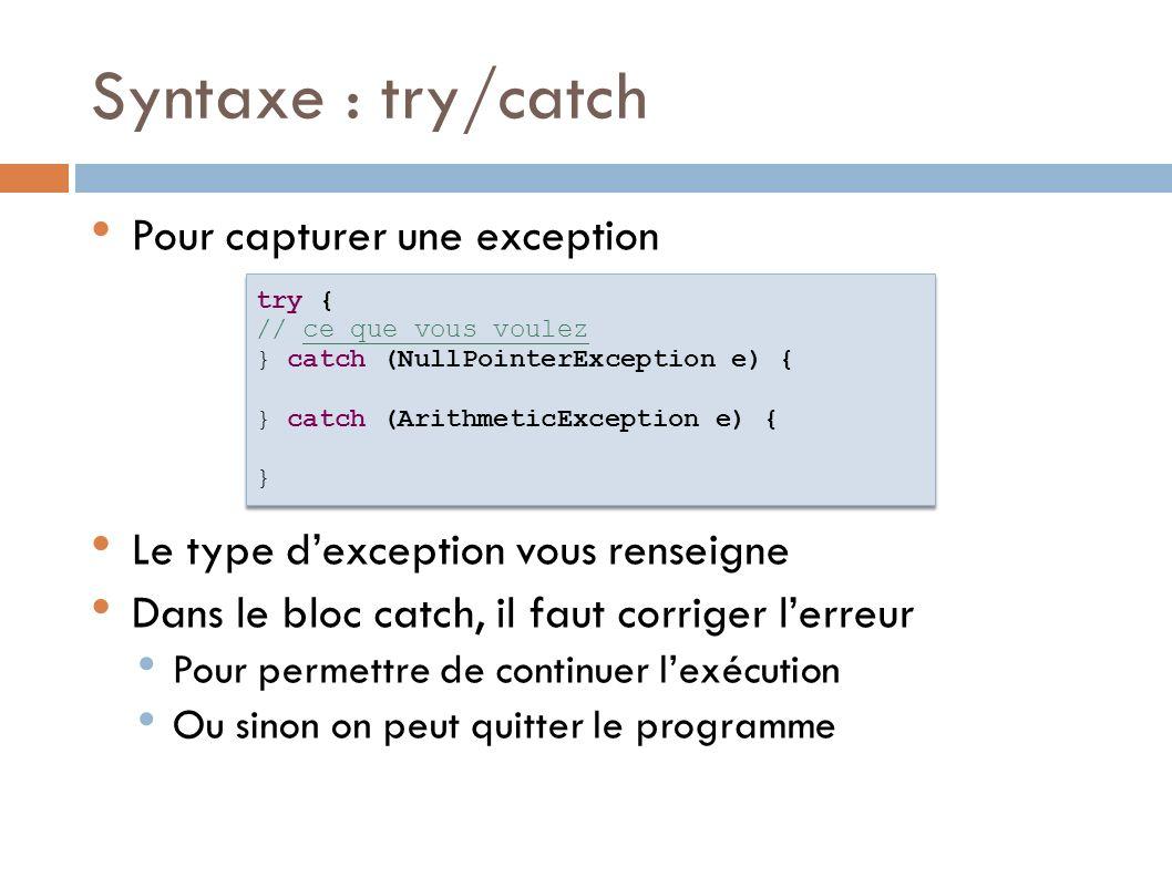 Syntaxe : finally A effectuer dans tous les cas Permet de stopper certains services try { // ce que vous voulez } catch (NullPointerException e) { } catch (ArithmeticException e) { } finally { // dans tous les cas } try { // ce que vous voulez } catch (NullPointerException e) { } catch (ArithmeticException e) { } finally { // dans tous les cas }