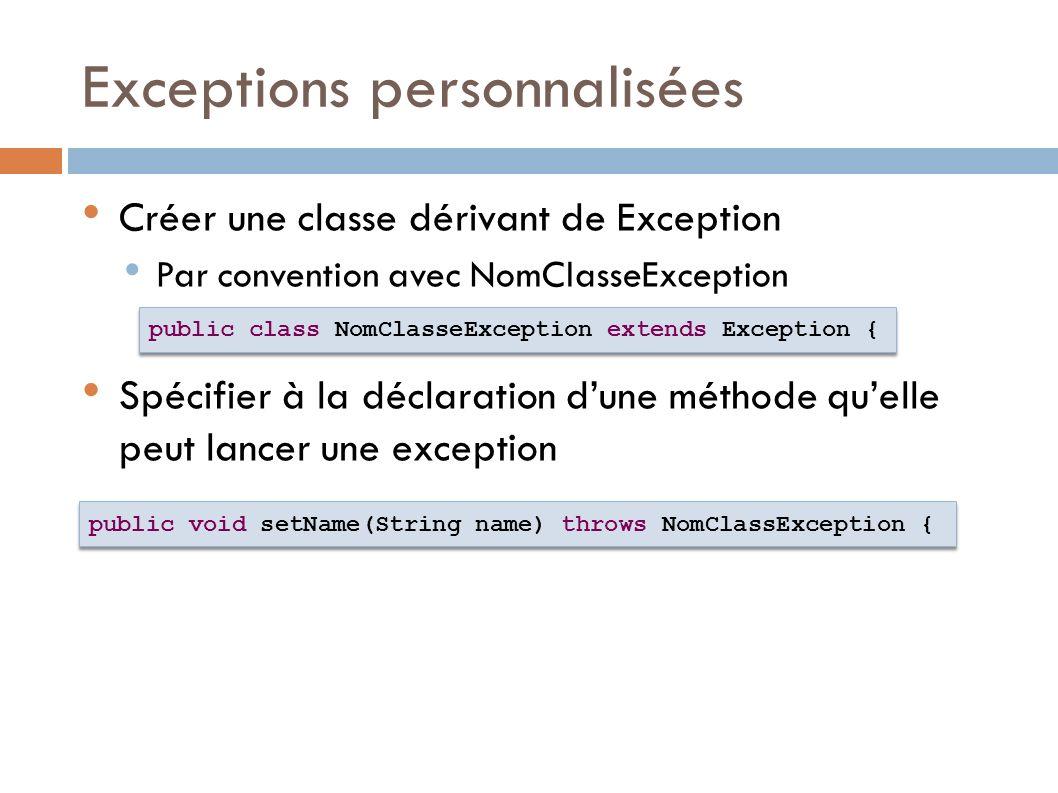 Exceptions personnalisées Créer une classe dérivant de Exception Par convention avec NomClasseException Spécifier à la déclaration dune méthode quelle peut lancer une exception public class NomClasseException extends Exception { public void setName(String name) throws NomClassException {