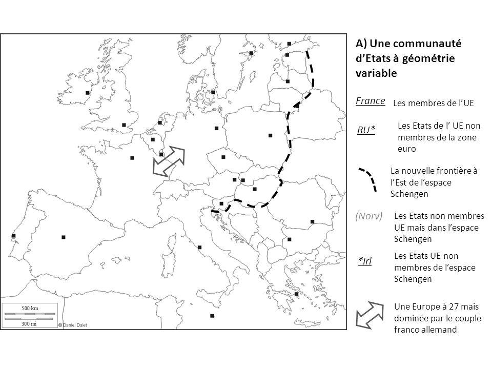 A) Une communauté dEtats à géométrie variable France Les membres de lUE RU* Les Etats de l UE non membres de la zone euro *Irl Les Etats UE non membres de lespace Schengen (Norv) Les Etats non membres UE mais dans lespace Schengen Une Europe à 27 mais dominée par le couple franco allemand La nouvelle frontière à lEst de lespace Schengen