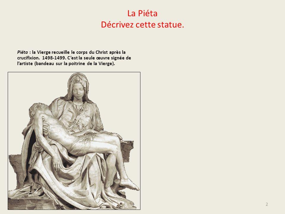 La Piéta Décrivez cette statue. Piéta : la Vierge recueille le corps du Christ après la crucifixion. 1498-1499. Cest la seule œuvre signée de lartiste