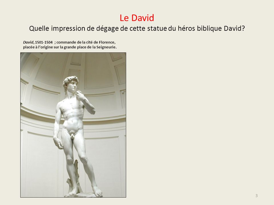 Le David Quelle impression de dégage de cette statue du héros biblique David? David, 1501-1504 ; commande de la cité de Florence, placée à lorigine su