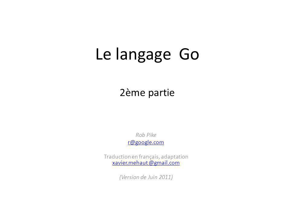 Le langage Go 2ème partie Rob Pike r@google.com Traduction en français, adaptation xavier.mehaut @gmail.com xavier.mehaut @gmail.com (Version de Juin 2011)