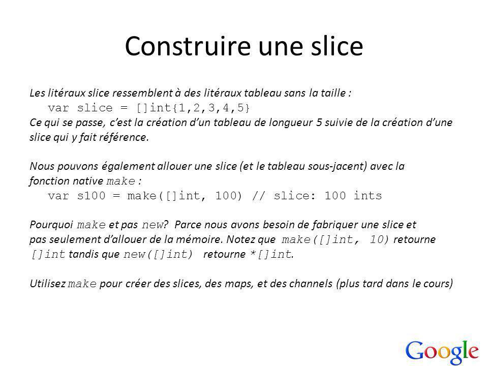 Construire une slice Les litéraux slice ressemblent à des litéraux tableau sans la taille : var slice = []int{1,2,3,4,5} Ce qui se passe, cest la création dun tableau de longueur 5 suivie de la création dune slice qui y fait référence.
