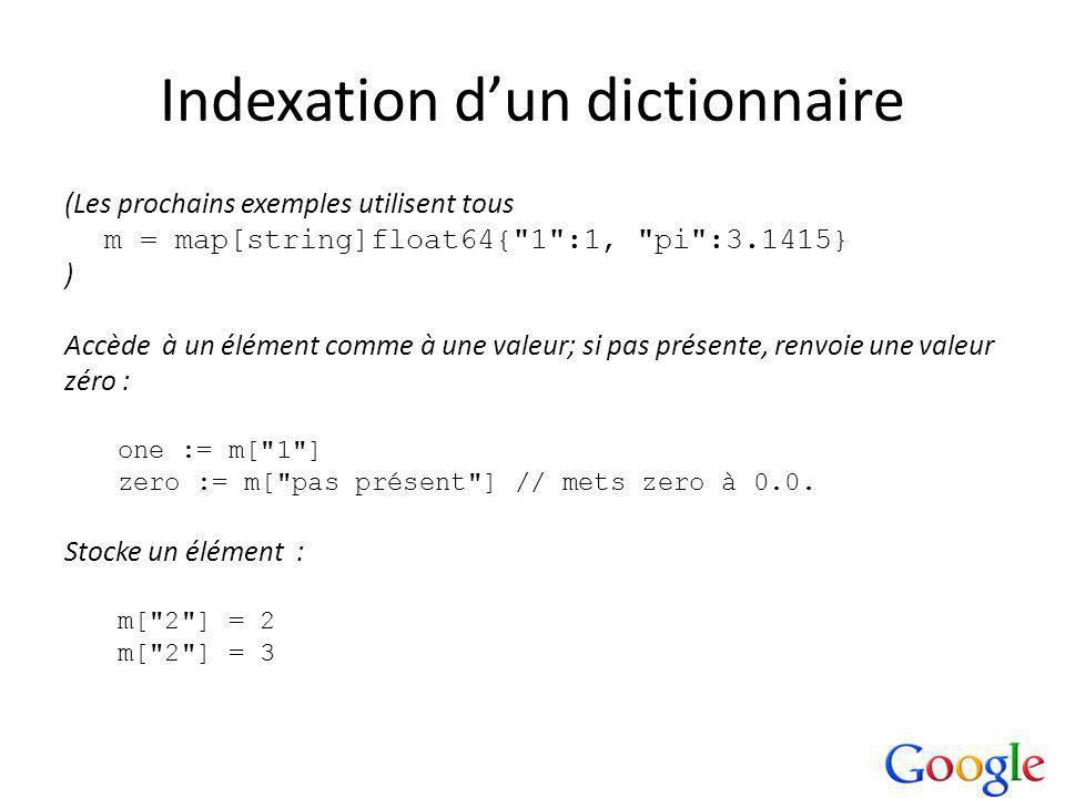 Indexation dun dictionnaire (Les prochains exemples utilisent tous m = map[string]float64{ 1 :1, pi :3.1415} ) Accède à un élément comme à une valeur; si pas présente, renvoie une valeur zéro : one := m[ 1 ] zero := m[ pas présent ] // mets zero à 0.0.