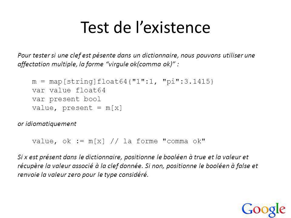 Test de lexistence Pour tester si une clef est pésente dans un dictionnaire, nous pouvons utiliser une affectation multiple, la forme virgule ok(comma ok) : m = map[string]float64{ 1 :1, pi :3.1415} var value float64 var present bool value, present = m[x] or idiomatiquement value, ok := m[x] // la forme comma ok Si x est présent dans le dictionnaire, positionne le booléen à true et la valeur et récupère la valeur associé à la clef donnée.