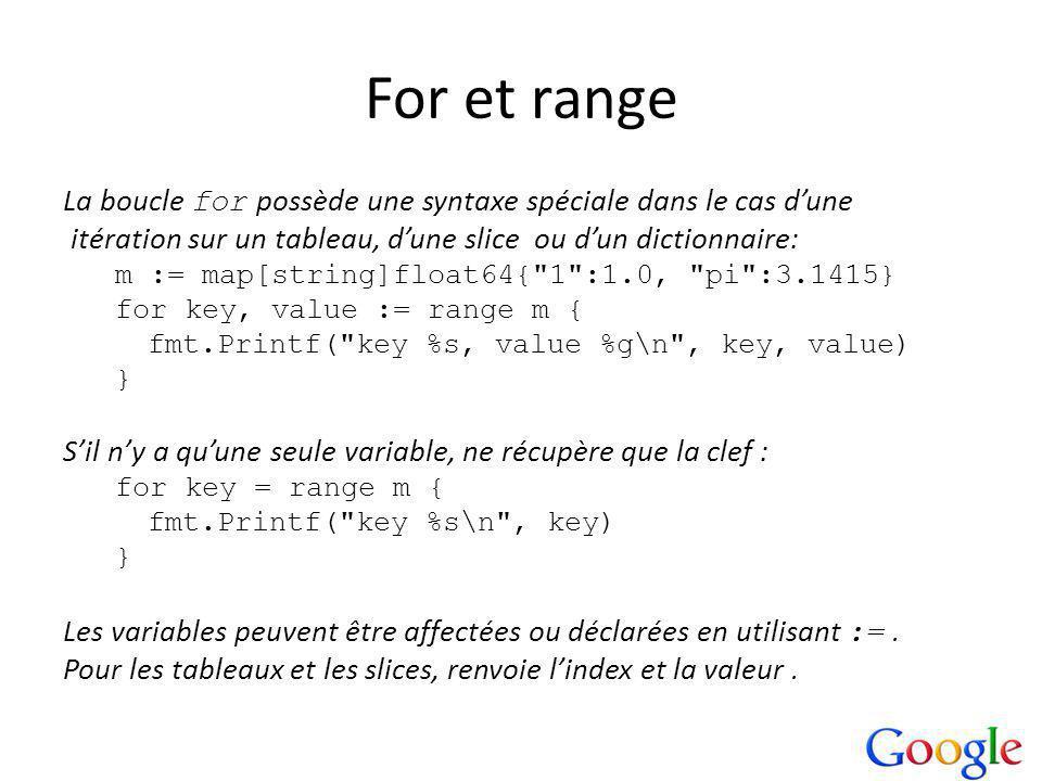 For et range La boucle for possède une syntaxe spéciale dans le cas dune itération sur un tableau, dune slice ou dun dictionnaire: m := map[string]float64{ 1 :1.0, pi :3.1415} for key, value := range m { fmt.Printf( key %s, value %g\n , key, value) } Sil ny a quune seule variable, ne récupère que la clef : for key = range m { fmt.Printf( key %s\n , key) } Les variables peuvent être affectées ou déclarées en utilisant :=.