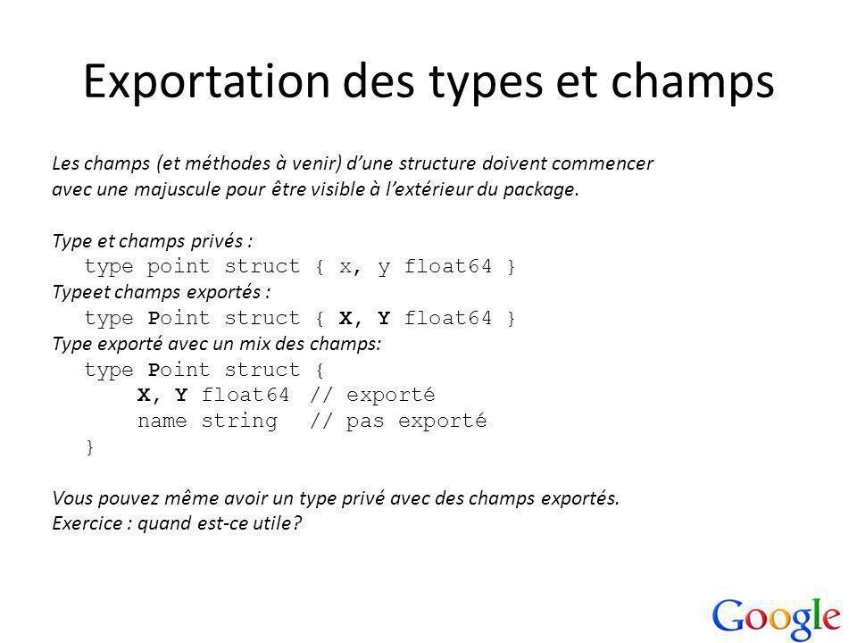 Exportation des types et champs Les champs (et méthodes à venir) dune structure doivent commencer avec une majuscule pour être visible à lextérieur du package.