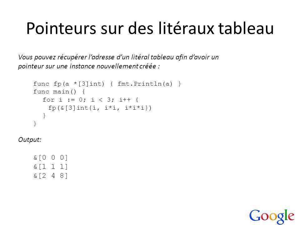Pointeurs sur des litéraux tableau Vous pouvez récupérer ladresse dun litéral tableau afin davoir un pointeur sur une instance nouvellement créée : func fp(a *[3]int) { fmt.Println(a) } func main() { for i := 0; i < 3; i++ { fp(&[3]int{i, i*i, i*i*i}) } Output: &[0 0 0] &[1 1 1] &[2 4 8]