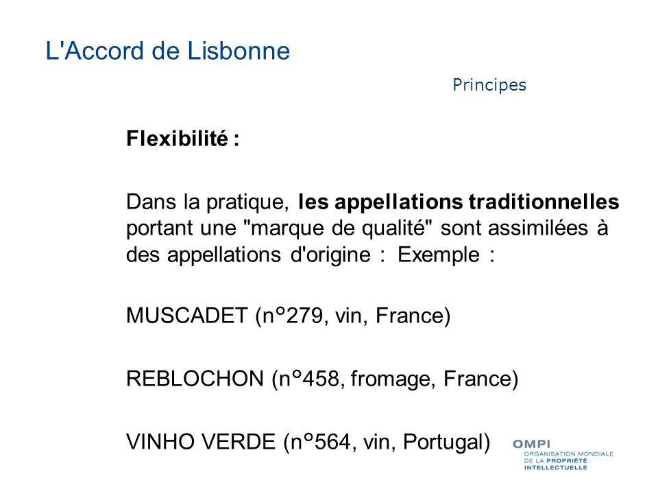 Flexibilité : Dans la pratique, les appellations traditionnelles portant une marque de qualité sont assimilées à des appellations d origine : Exemple : MUSCADET (n°279, vin, France) REBLOCHON (n°458, fromage, France) VINHO VERDE (n°564, vin, Portugal) L Accord de Lisbonne Principes
