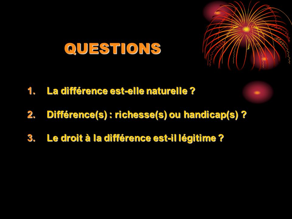 QUESTIONS 1.La différence est-elle naturelle ? 2.Différence(s) : richesse(s) ou handicap(s) ? 3.Le droit à la différence est-il légitime ?