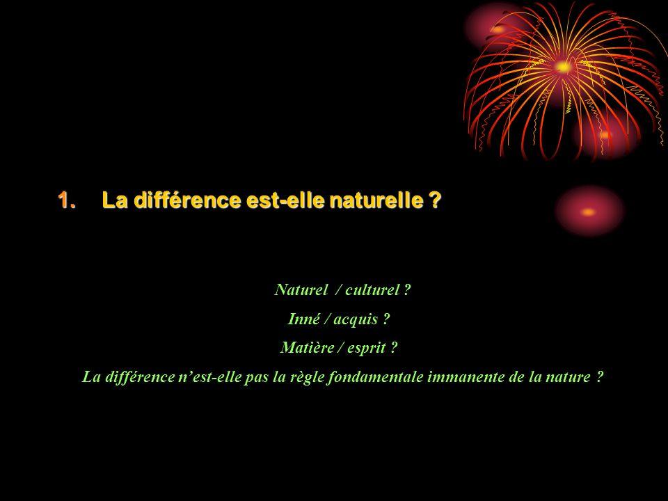 1.La différence est-elle naturelle ? Naturel / culturel ? Inné / acquis ? Matière / esprit ? La différence nest-elle pas la règle fondamentale immanen