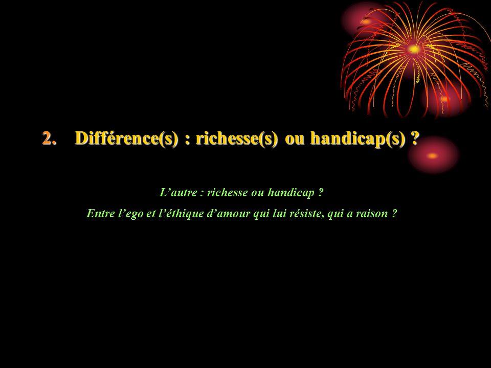 2.Différence(s) : richesse(s) ou handicap(s) ? Lautre : richesse ou handicap ? Entre lego et léthique damour qui lui résiste, qui a raison ?