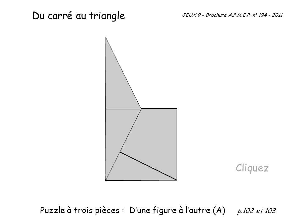 Du carré au triangle Cliquez JEUX 9 – Brochure A.P.M.E.P. n o 194 - 2011 Puzzle à trois pièces : Dune figure à lautre (A) p.102 et 103