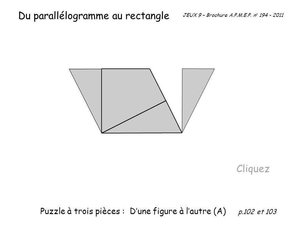 Du parallélogramme au rectangle Cliquez JEUX 9 – Brochure A.P.M.E.P. n o 194 - 2011 Puzzle à trois pièces : Dune figure à lautre (A) p.102 et 103