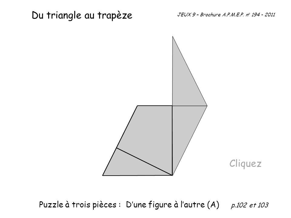 Cliquez Du triangle au trapèze JEUX 9 – Brochure A.P.M.E.P. n o 194 - 2011 Puzzle à trois pièces : Dune figure à lautre (A) p.102 et 103