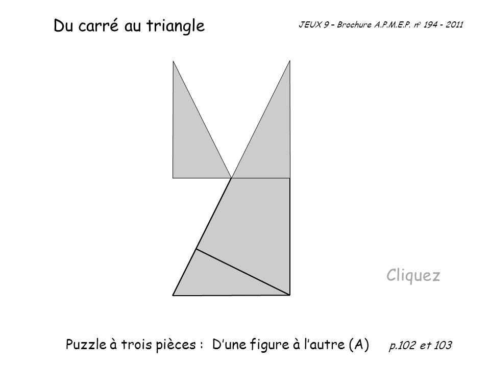 Cliquez Du carré au triangle JEUX 9 – Brochure A.P.M.E.P. n o 194 - 2011 Puzzle à trois pièces : Dune figure à lautre (A) p.102 et 103