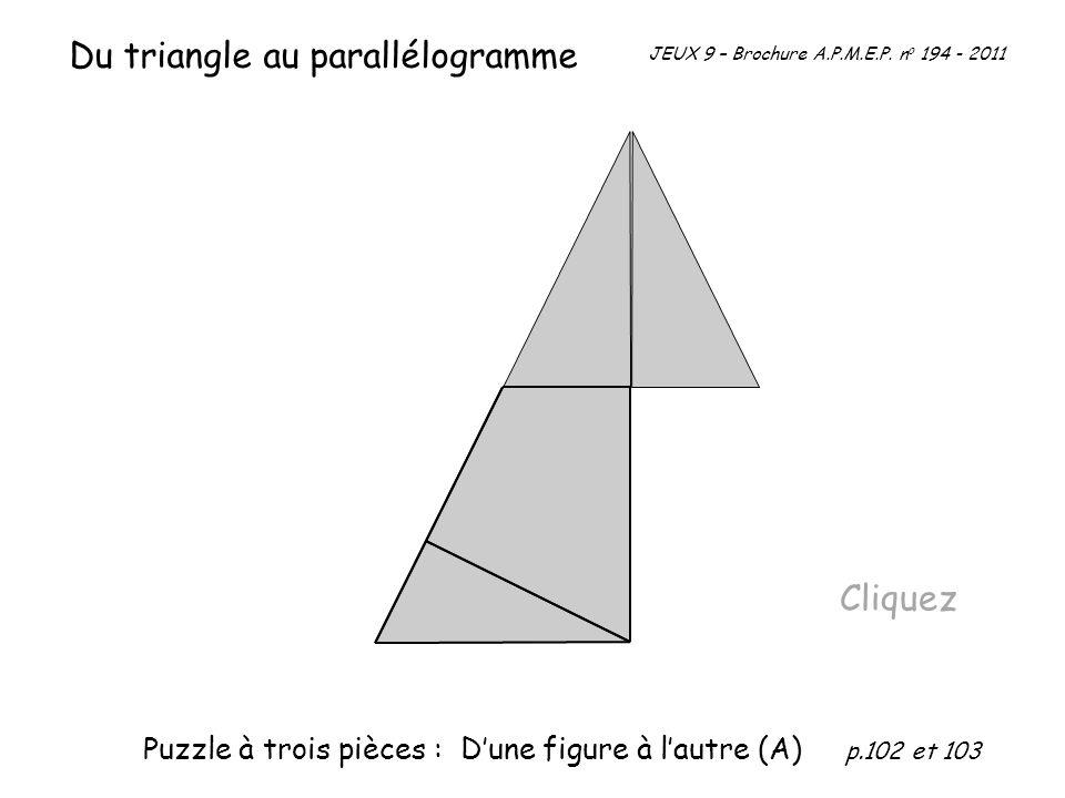 Du triangle au parallélogramme Cliquez JEUX 9 – Brochure A.P.M.E.P. n o 194 - 2011 Puzzle à trois pièces : Dune figure à lautre (A) p.102 et 103