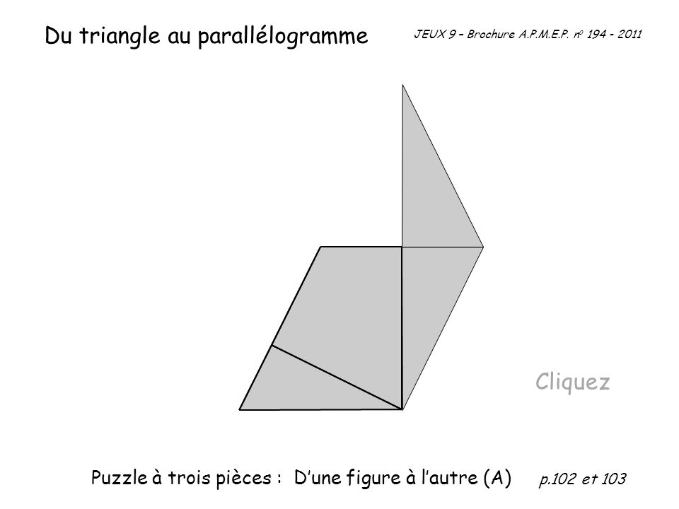 Cliquez JEUX 9 – Brochure A.P.M.E.P. n o 194 - 2011 Du triangle au parallélogramme Puzzle à trois pièces : Dune figure à lautre (A) p.102 et 103