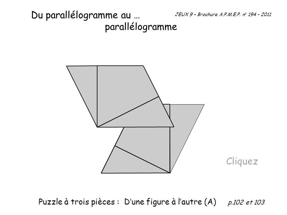 Du parallélogramme au … parallélogramme Cliquez JEUX 9 – Brochure A.P.M.E.P. n o 194 - 2011 Puzzle à trois pièces : Dune figure à lautre (A) p.102 et