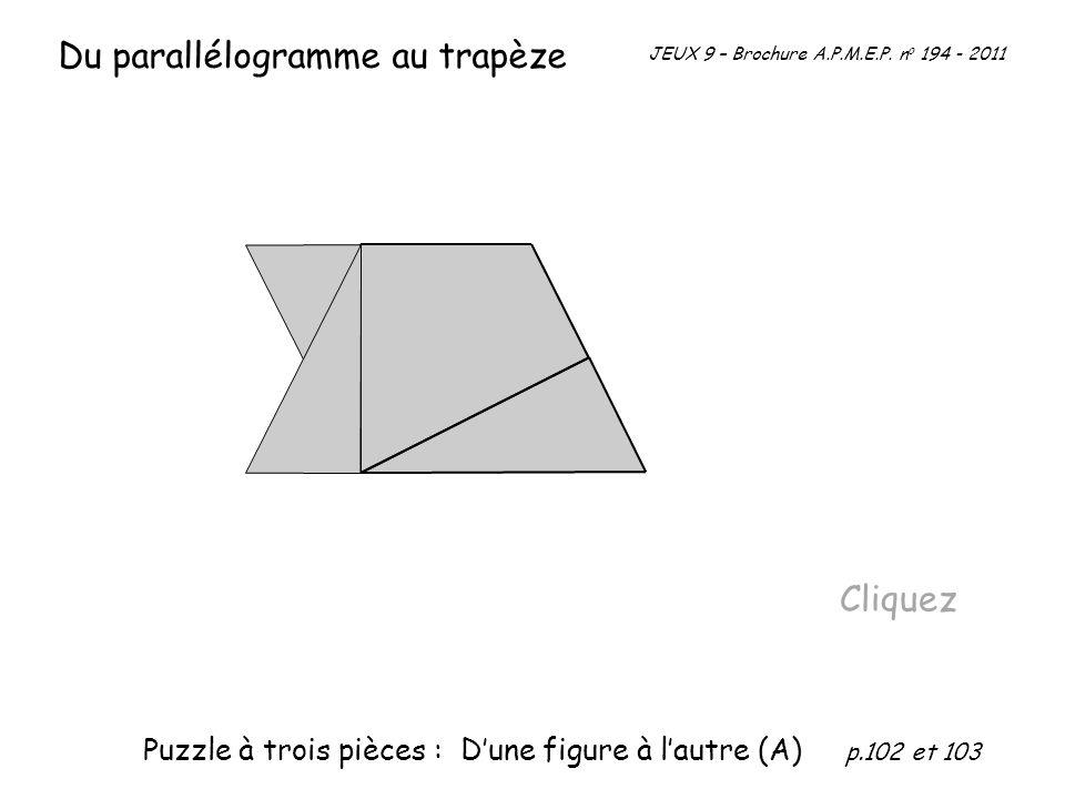 Du parallélogramme au trapèze Cliquez JEUX 9 – Brochure A.P.M.E.P. n o 194 - 2011 Puzzle à trois pièces : Dune figure à lautre (A) p.102 et 103