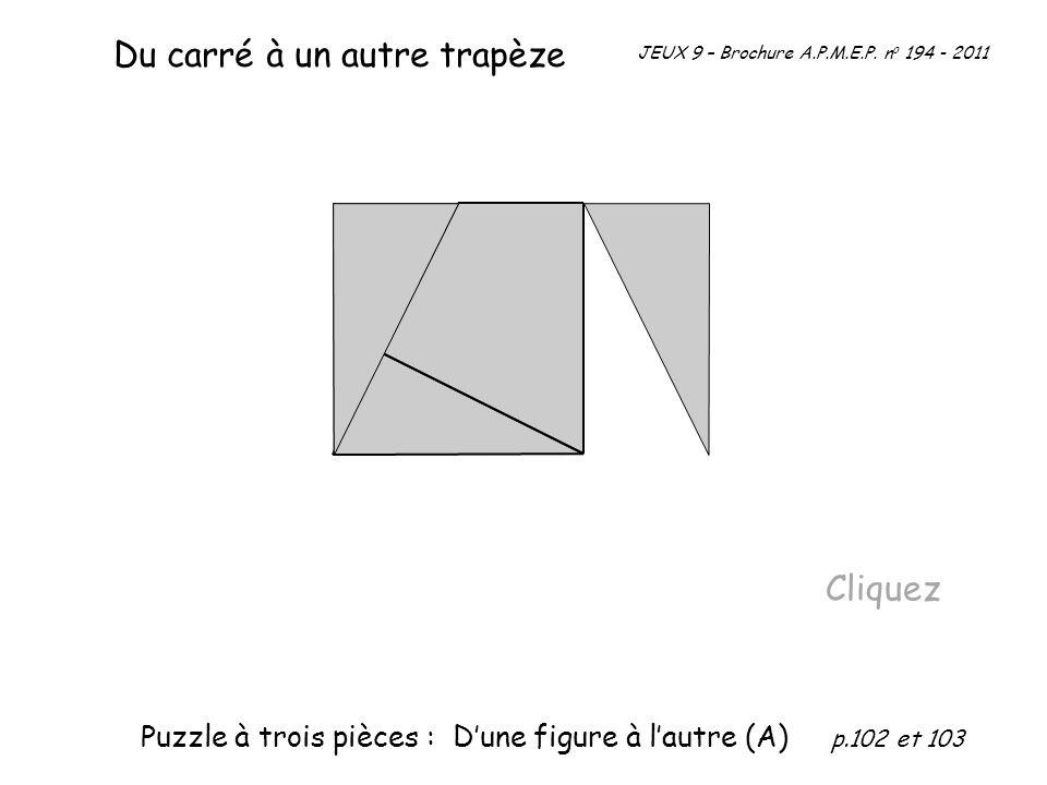 Du carré à un autre trapèze Cliquez JEUX 9 – Brochure A.P.M.E.P. n o 194 - 2011 Puzzle à trois pièces : Dune figure à lautre (A) p.102 et 103