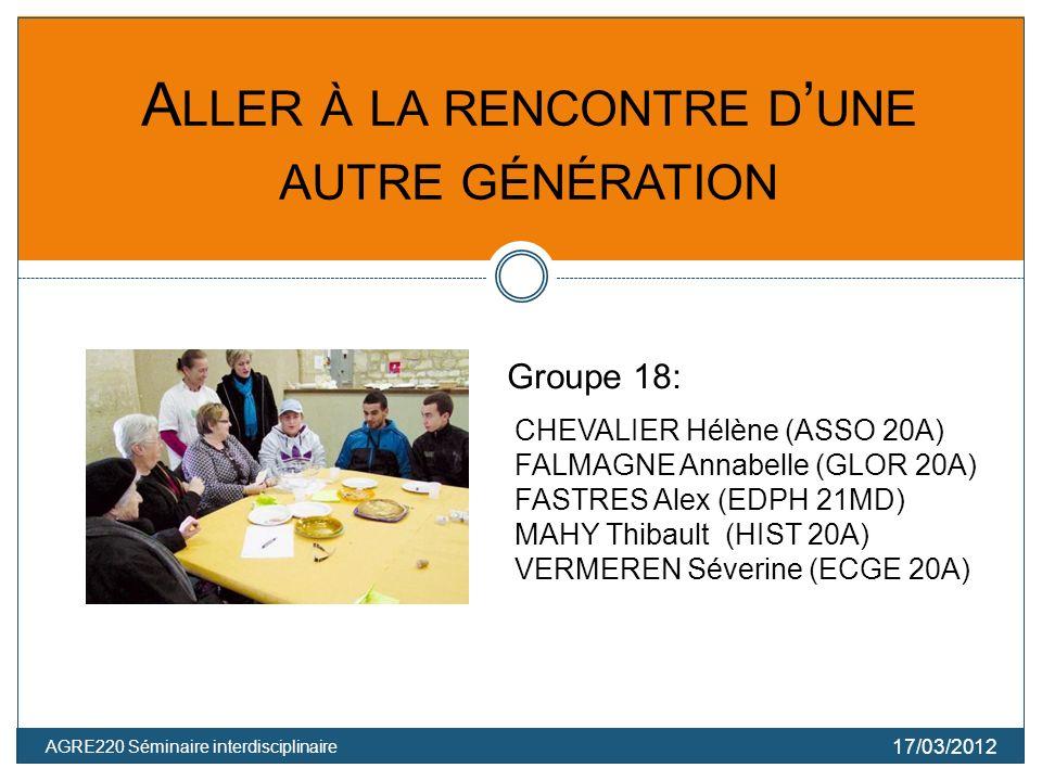 AGRE220 Séminaire interdisciplinaire 17/03/2012 A LLER À LA RENCONTRE D UNE AUTRE GÉNÉRATION CHEVALIER Hélène (ASSO 20A) FALMAGNE Annabelle (GLOR 20A) FASTRES Alex (EDPH 21MD) MAHY Thibault (HIST 20A) VERMEREN Séverine (ECGE 20A) Groupe 18:
