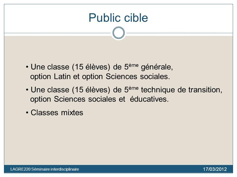 Public cible 17/03/2012 LAGRE220 Séminaire interdisciplinaire Une classe (15 élèves) de 5 ème générale, option Latin et option Sciences sociales. Une